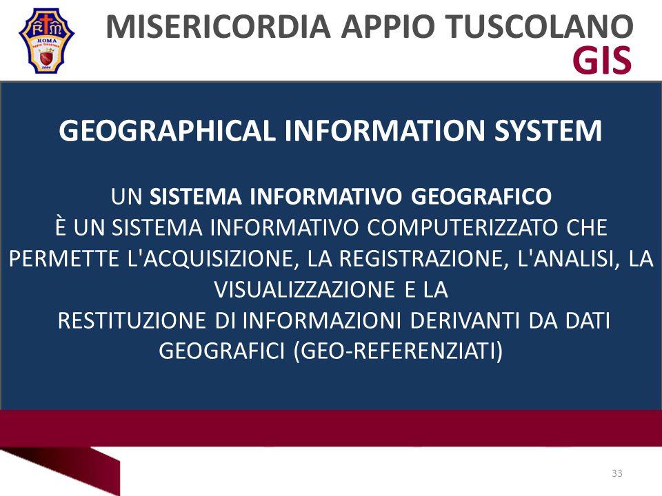 GIS MISERICORDIA APPIO TUSCOLANO 33 GEOGRAPHICAL INFORMATION SYSTEM UN SISTEMA INFORMATIVO GEOGRAFICO È UN SISTEMA INFORMATIVO COMPUTERIZZATO CHE PERMETTE L ACQUISIZIONE, LA REGISTRAZIONE, L ANALISI, LA VISUALIZZAZIONE E LA RESTITUZIONE DI INFORMAZIONI DERIVANTI DA DATI GEOGRAFICI (GEO-REFERENZIATI)
