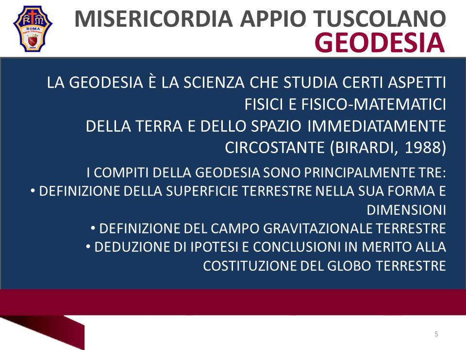 GEODESIA MISERICORDIA APPIO TUSCOLANO LA GEODESIA È LA SCIENZA CHE STUDIA CERTI ASPETTI FISICI E FISICO-MATEMATICI DELLA TERRA E DELLO SPAZIO IMMEDIATAMENTE CIRCOSTANTE (BIRARDI, 1988) I COMPITI DELLA GEODESIA SONO PRINCIPALMENTE TRE: DEFINIZIONE DELLA SUPERFICIE TERRESTRE NELLA SUA FORMA E DIMENSIONI DEFINIZIONE DEL CAMPO GRAVITAZIONALE TERRESTRE DEDUZIONE DI IPOTESI E CONCLUSIONI IN MERITO ALLA COSTITUZIONE DEL GLOBO TERRESTRE 5