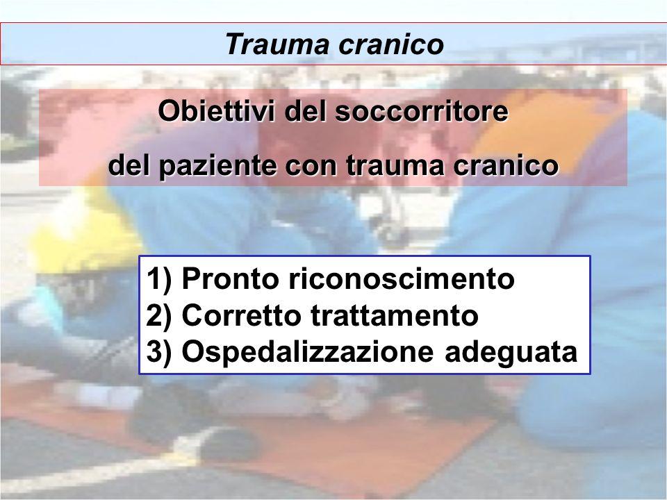 Trauma cranico Obiettivi del soccorritore del paziente con trauma cranico 1) Pronto riconoscimento 2) Corretto trattamento 3) Ospedalizzazione adeguat