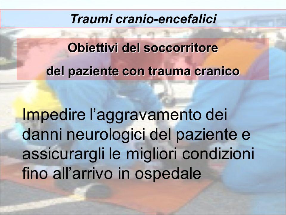 Traumi cranio-encefalici Impedire laggravamento dei danni neurologici del paziente e assicurargli le migliori condizioni fino allarrivo in ospedale Ob