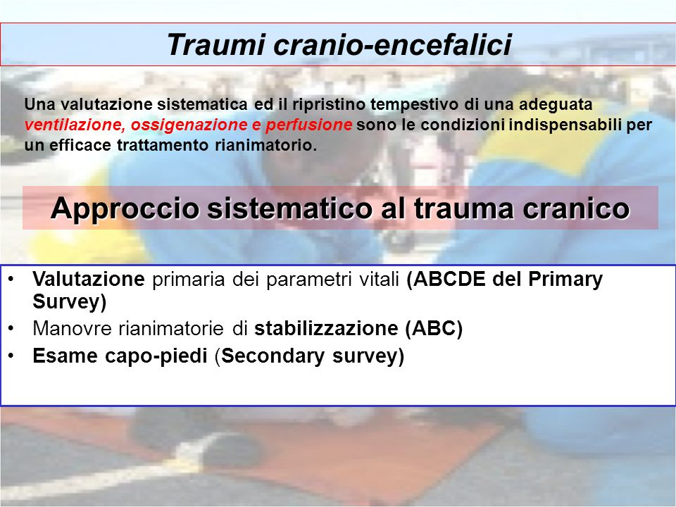 Traumi cranio-encefalici Una valutazione sistematica ed il ripristino tempestivo di una adeguata ventilazione, ossigenazione e perfusione sono le cond