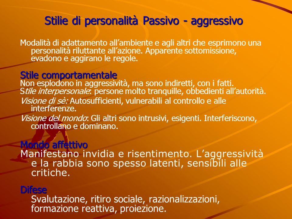 Stilie di personalità Passivo - aggressivo Modalità di adattamento allambiente e agli altri che esprimono una personalità riluttante allazione. Appare