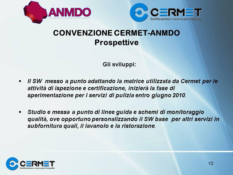 CONVENZIONE CERMET-ANMDO Prospettive Gli sviluppi: Il SW messo a punto adattando la matrice utilizzata da Cermet per le attività di ispezione e certificazione, inizierà la fase di sperimentazione per i servizi di pulizia entro giugno 2010.