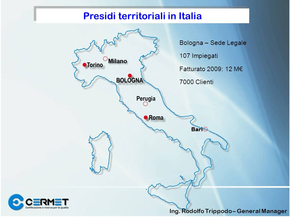 Bologna – Sede Legale 107 Impiegati Fatturato 2009: 12 M 7000 Clienti Presidi territoriali in Italia Ing. Rodolfo Trippodo – General Manager