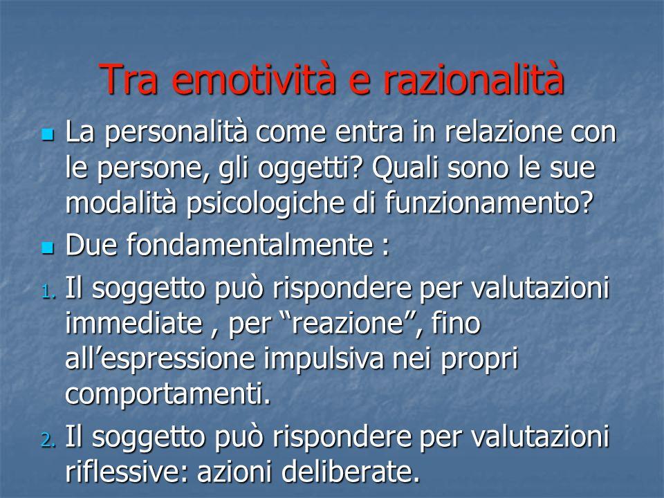 Tra emotività e razionalità La personalità come entra in relazione con le persone, gli oggetti? Quali sono le sue modalità psicologiche di funzionamen