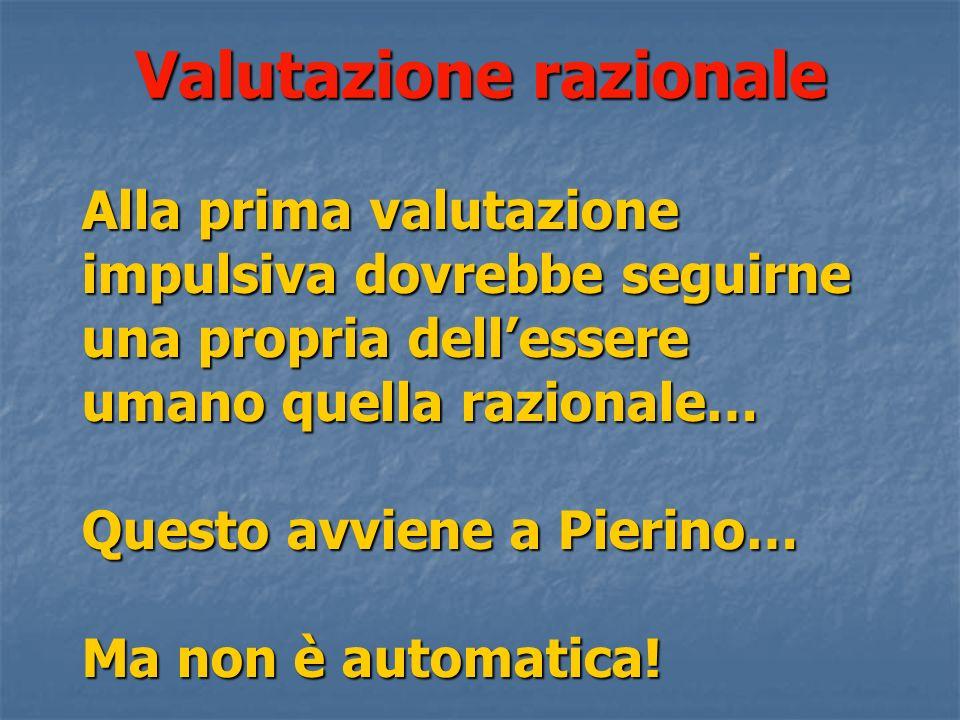 Valutazione razionale Alla prima valutazione impulsiva dovrebbe seguirne una propria dellessere umano quella razionale… Questo avviene a Pierino… Ma non è automatica!