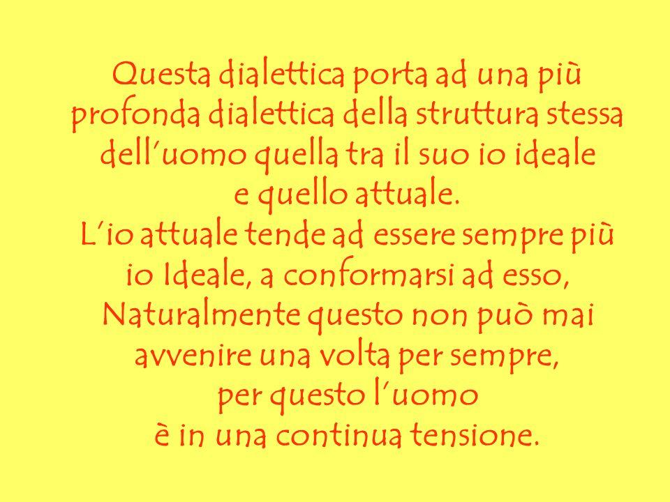Questa dialettica porta ad una più profonda dialettica della struttura stessa delluomo quella tra il suo io ideale e quello attuale. Lio attuale tende
