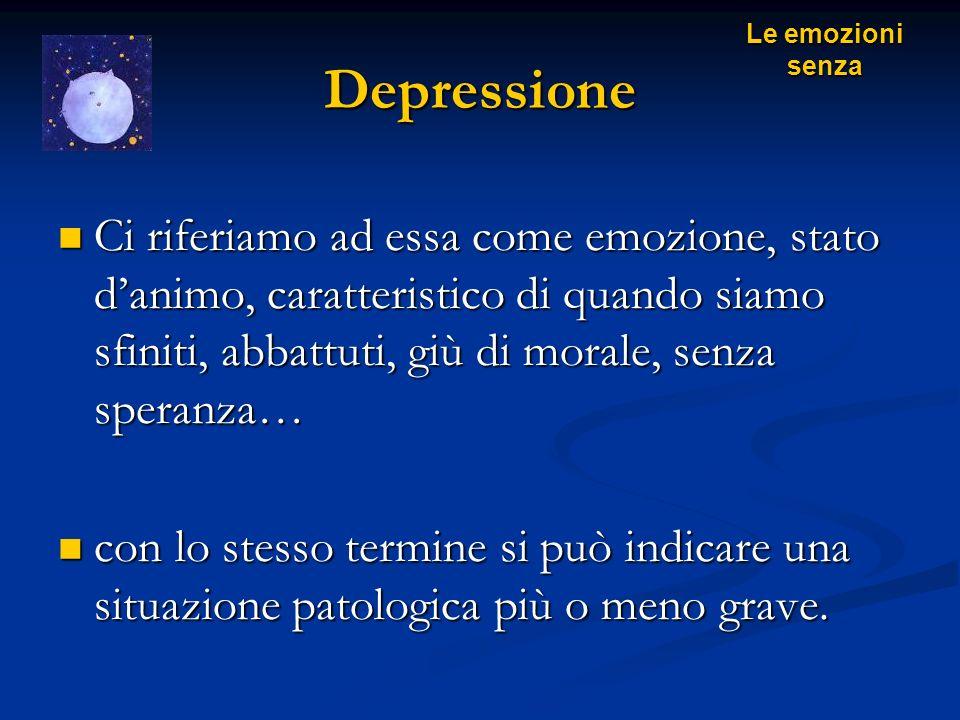 Depressione Ci riferiamo ad essa come emozione, stato danimo, caratteristico di quando siamo sfiniti, abbattuti, giù di morale, senza speranza… Ci rif