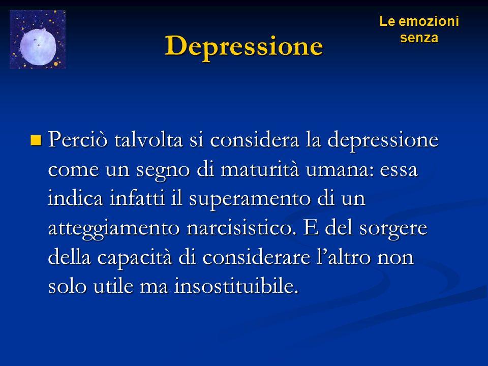 Depressione Perciò talvolta si considera la depressione come un segno di maturità umana: essa indica infatti il superamento di un atteggiamento narcis