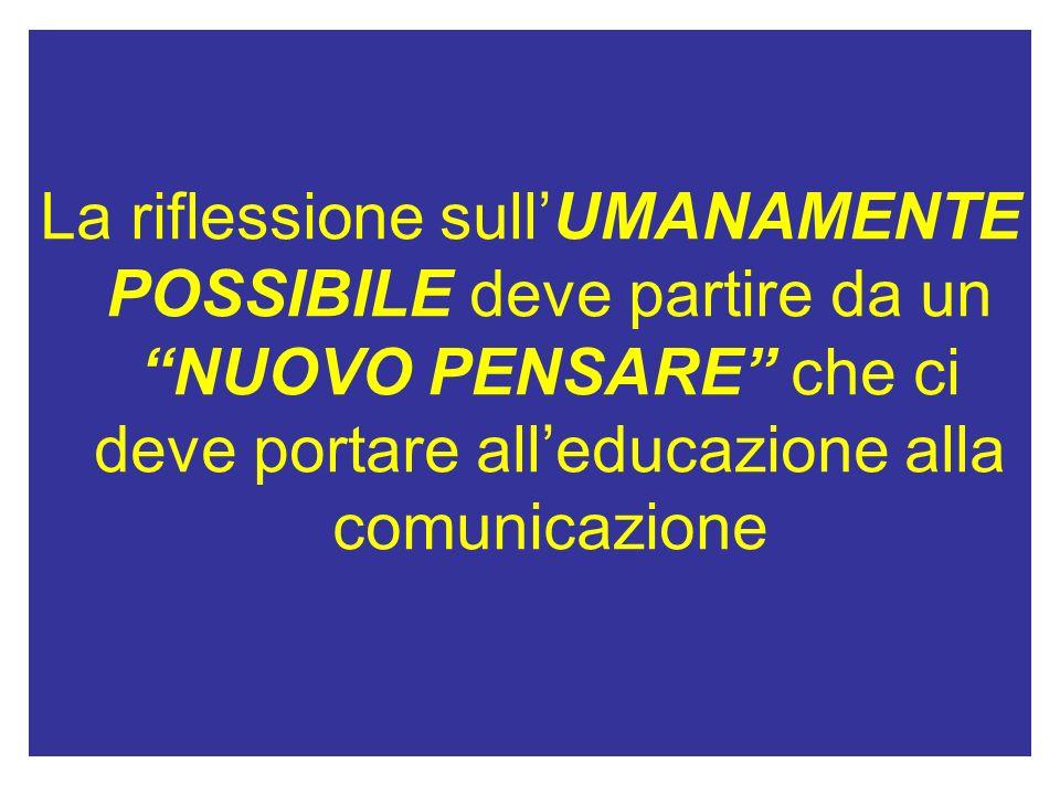 La riflessione sullUMANAMENTE POSSIBILE deve partire da un NUOVO PENSARE che ci deve portare alleducazione alla comunicazione