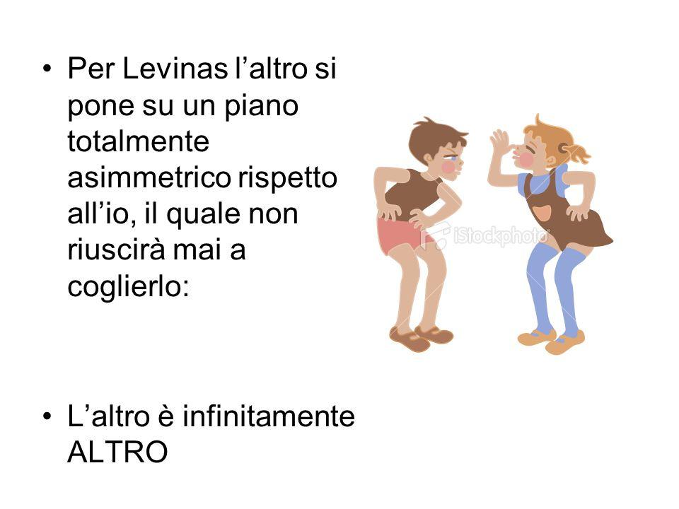 Per Levinas laltro si pone su un piano totalmente asimmetrico rispetto allio, il quale non riuscirà mai a coglierlo: Laltro è infinitamente ALTRO