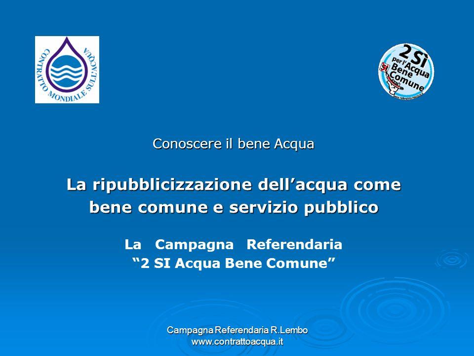 Campagna Referendaria R.Lembo www.contrattoacqua.it Conoscere il bene Acqua La ripubblicizzazione dellacqua come bene comune e servizio pubblico La Ca