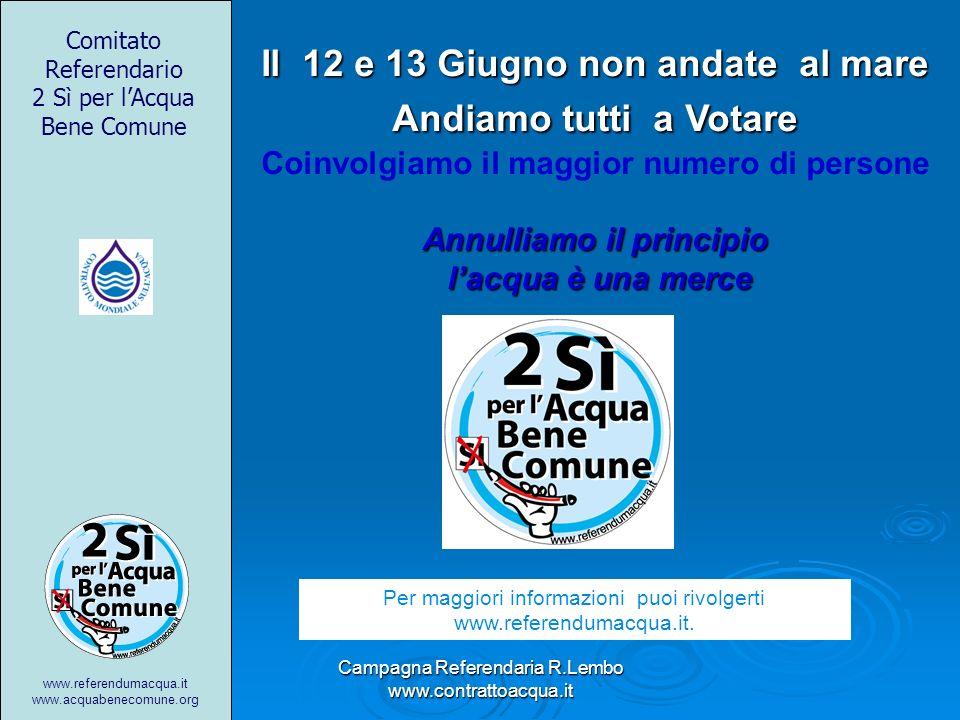 Campagna Referendaria R.Lembo www.contrattoacqua.it Il 12 e 13 Giugno non andate al mare Andiamo tutti a Votare Coinvolgiamo il maggior numero di pers