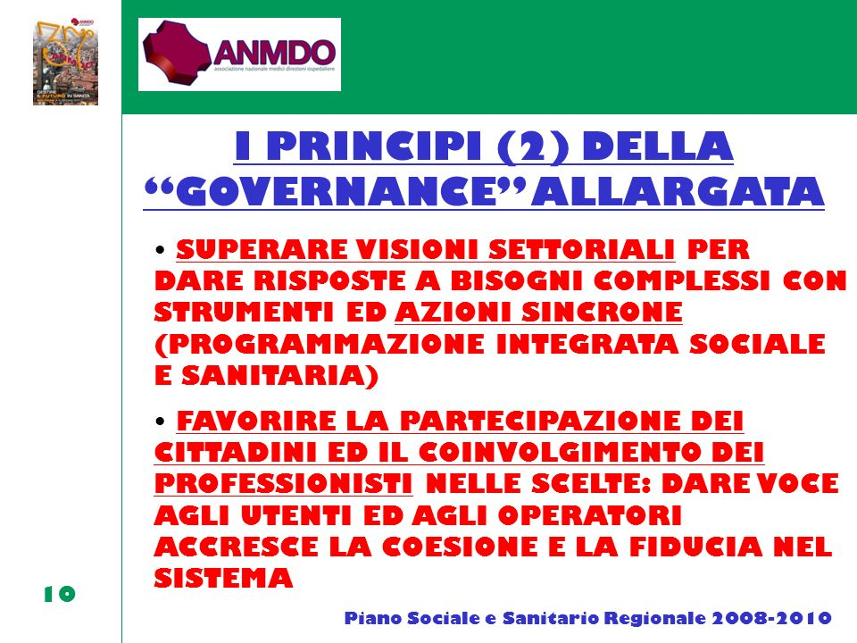 10 I PRINCIPI (2) DELLA GOVERNANCE ALLARGATA SUPERARE VISIONI SETTORIALI PER DARE RISPOSTE A BISOGNI COMPLESSI CON STRUMENTI ED AZIONI SINCRONE (PROGRAMMAZIONE INTEGRATA SOCIALE E SANITARIA) Piano Sociale e Sanitario Regionale 2008-2010 FAVORIRE LA PARTECIPAZIONE DEI CITTADINI ED IL COINVOLGIMENTO DEI PROFESSIONISTI NELLE SCELTE: DARE VOCE AGLI UTENTI ED AGLI OPERATORI ACCRESCE LA COESIONE E LA FIDUCIA NEL SISTEMA