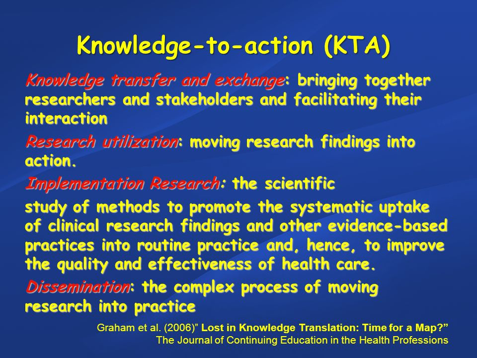Knowledge transfer and exchange: bringing together researchers and stakeholders and facilitating their interaction Research utilization: moving research findings into action.