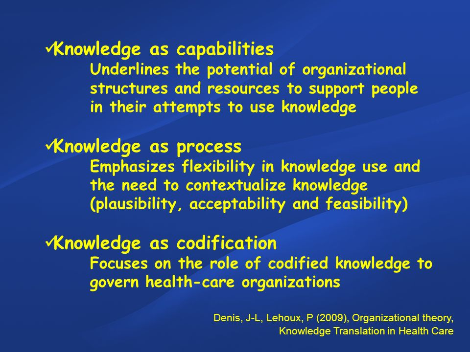 Knowledge as capabilities Underlines the potential of organizational structures and resources to support people in their attempts to use knowledge Knowledge as process Emphasizes flexibility in knowledge use and the need to contextualize knowledge (plausibility, acceptability and feasibility) Knowledge as codification Focuses on the role of codified knowledge to govern health-care organizations Denis, J-L, Lehoux, P (2009), Organizational theory, Knowledge Translation in Health Care