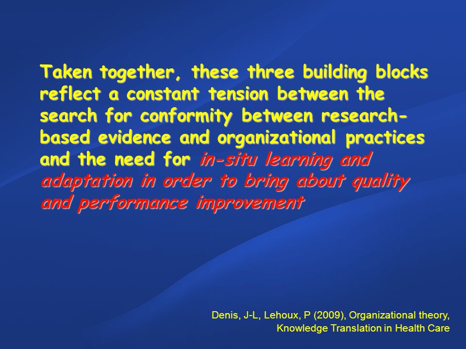 Taken together, these three building blocks reflect a constant tension between the search for conformity between research- based evidence and organizational practices and the need for in-situ learning and adaptation in order to bring about quality and performance improvement Denis, J-L, Lehoux, P (2009), Organizational theory, Knowledge Translation in Health Care