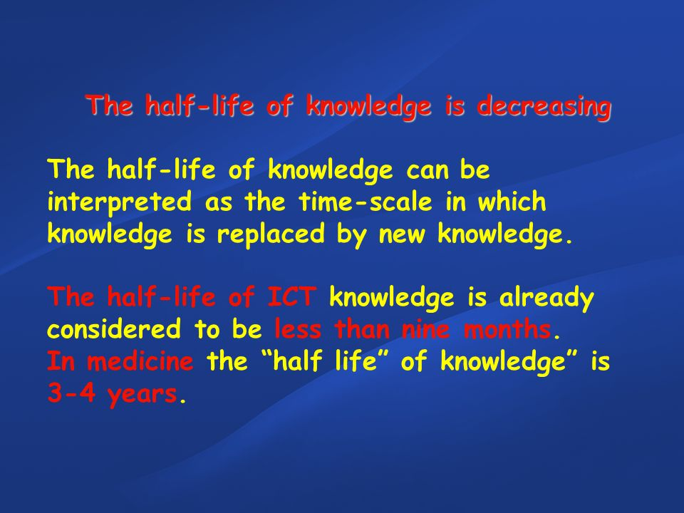 The half-life of knowledge is decreasing The half-life of knowledge can be interpreted as the time-scale in which knowledge is replaced by new knowledge.