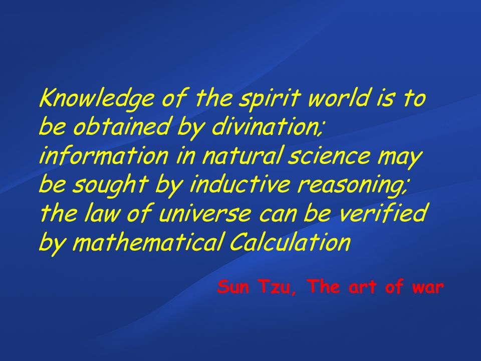 Knowledge of the spirit world is to be obtained by divination; information in natural science may be sought by inductive reasoning; the law of universe can be verified by mathematical Calculation Sun Tzu, The art of war