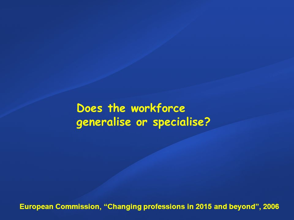 Does the workforce generalise or specialise? European Commission, Changing professions in 2015 and beyond, 2006
