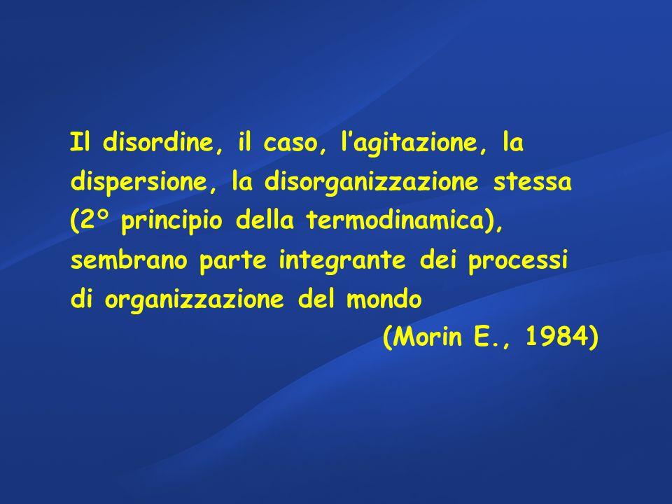 Il disordine, il caso, lagitazione, la dispersione, la disorganizzazione stessa (2° principio della termodinamica), sembrano parte integrante dei processi di organizzazione del mondo (Morin E., 1984)