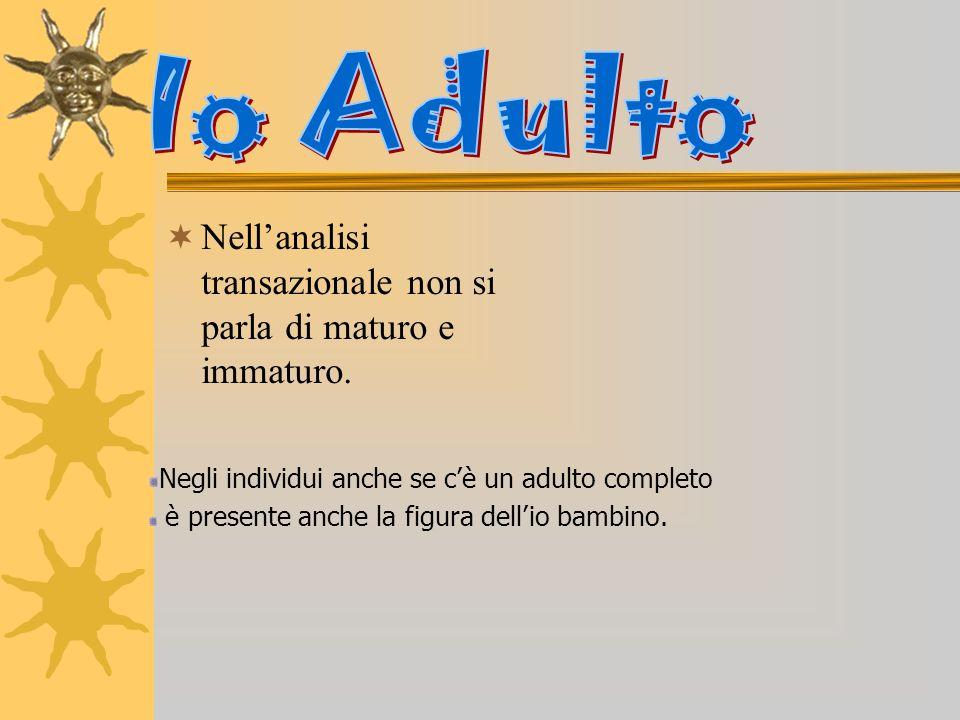 Nellanalisi transazionale non si parla di maturo e immaturo. Negli individui anche se cè un adulto completo è presente anche la figura dellio bambino.