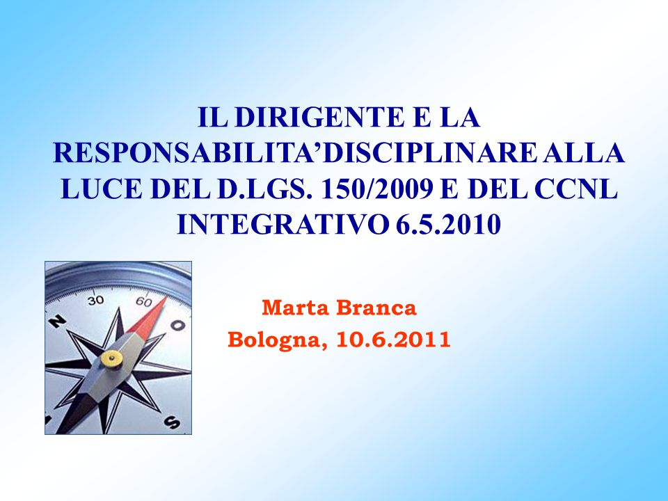 IL DIRIGENTE E LA RESPONSABILITADISCIPLINARE ALLA LUCE DEL D.LGS. 150/2009 E DEL CCNL INTEGRATIVO 6.5.2010 Marta Branca Bologna, 10.6.2011