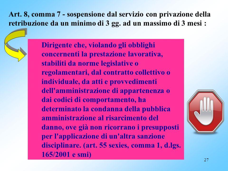 27 Art. 8, comma 7 - sospensione dal servizio con privazione della retribuzione da un minimo di 3 gg. ad un massimo di 3 mesi : Dirigente che, violand