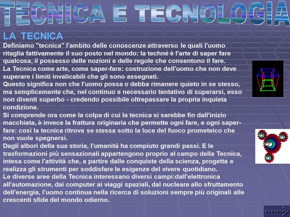 LA TECNICA Definiamo tecnica l ambito delle conoscenze attraverso le quali l uomo ritaglia fattivamente il suo posto nel mondo: la techné è l arte di saper fare qualcosa, il possesso delle nozioni e delle regole che consentono il fare.