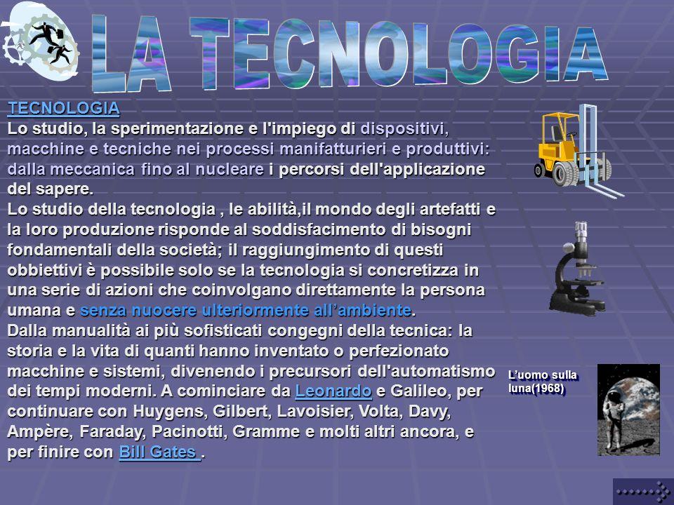 TECNOLOGIA Lo studio, la sperimentazione e l impiego di dispositivi, macchine e tecniche nei processi manifatturieri e produttivi: dalla meccanica fino al nucleare i percorsi dell applicazione del sapere.
