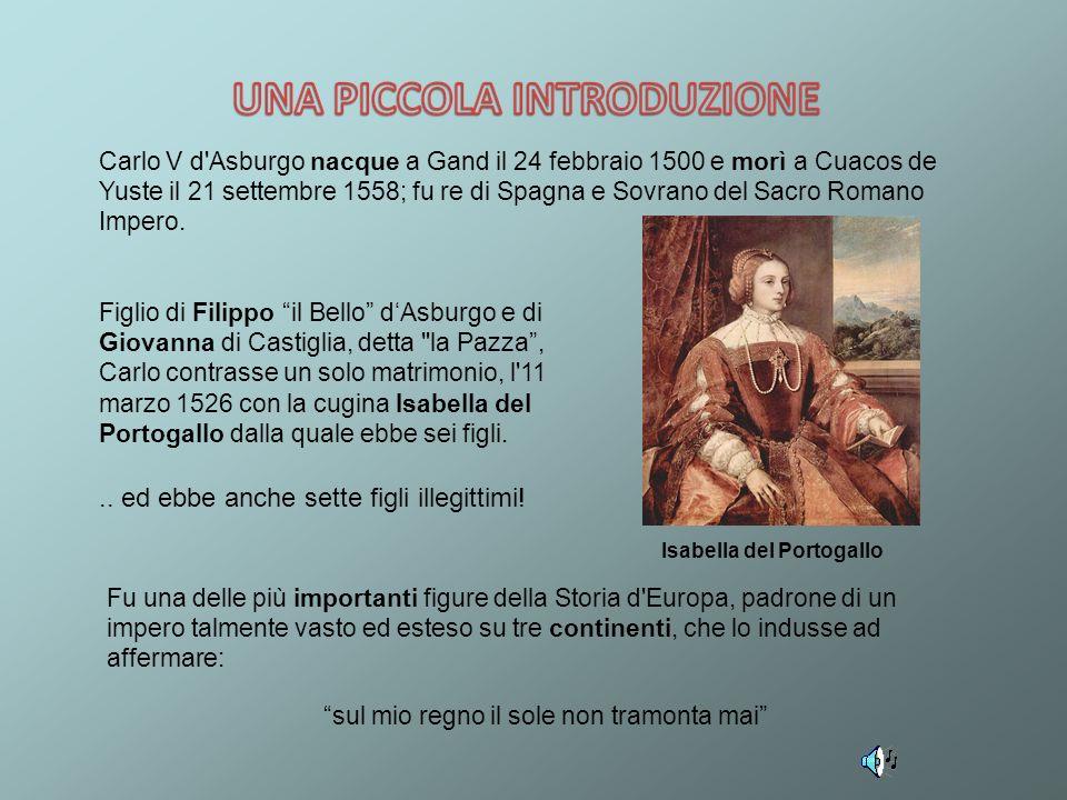 Carlo V d'Asburgo nacque a Gand il 24 febbraio 1500 e morì a Cuacos de Yuste il 21 settembre 1558; fu re di Spagna e Sovrano del Sacro Romano Impero.