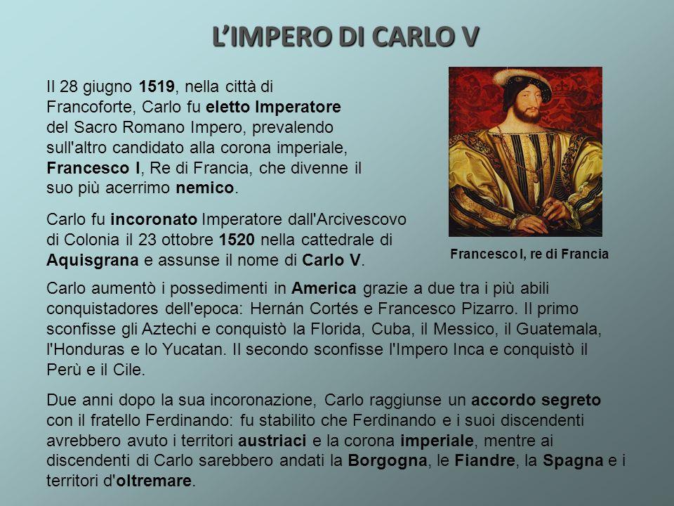 LIMPERO DI CARLO V Carlo aumentò i possedimenti in America grazie a due tra i più abili conquistadores dell'epoca: Hernán Cortés e Francesco Pizarro.