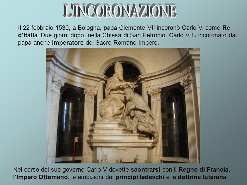Il 22 febbraio 1530, a Bologna, papa Clemente VII incoronò Carlo V, come Re d'Italia. Due giorni dopo, nella Chiesa di San Petronio, Carlo V fu incoro