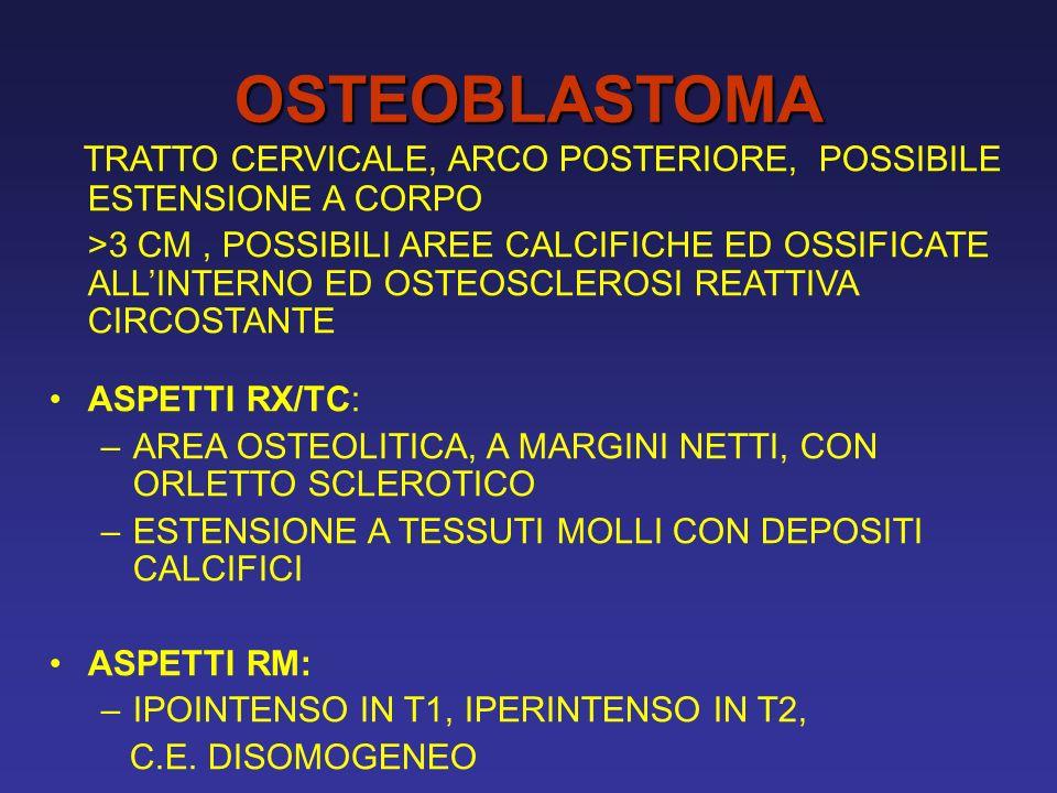 OSTEOBLASTOMA TRATTO CERVICALE, ARCO POSTERIORE, POSSIBILE ESTENSIONE A CORPO >3 CM, POSSIBILI AREE CALCIFICHE ED OSSIFICATE ALLINTERNO ED OSTEOSCLEROSI REATTIVA CIRCOSTANTE ASPETTI RX/TC: –AREA OSTEOLITICA, A MARGINI NETTI, CON ORLETTO SCLEROTICO –ESTENSIONE A TESSUTI MOLLI CON DEPOSITI CALCIFICI ASPETTI RM: –IPOINTENSO IN T1, IPERINTENSO IN T2, C.E.