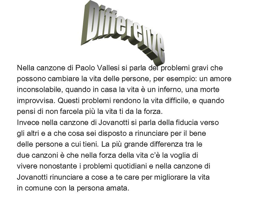 Secondo me la canzone di Paolo Vallesi mi piace un podi più perché il testo è più bello e significativo e in un certo senso ti insegna a vivere.