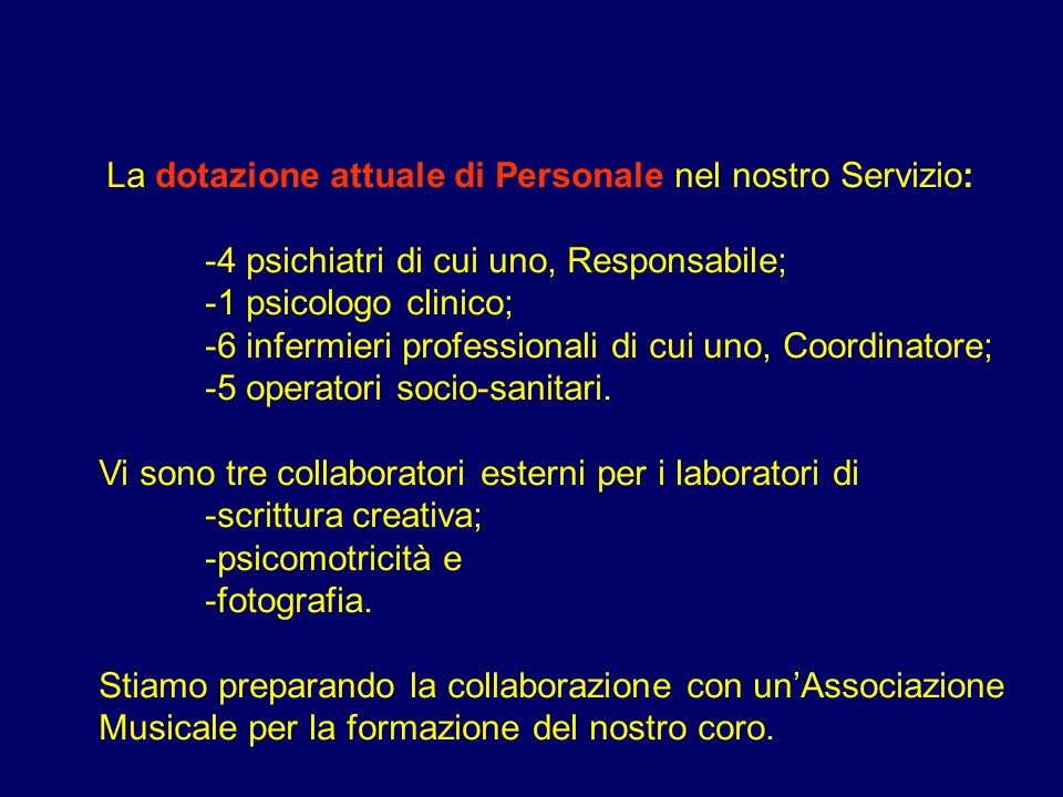 La dotazione attuale di Personale nel nostro Servizio: -4 psichiatri di cui uno, Responsabile; -1 psicologo clinico; -6 infermieri professionali di cui uno, Coordinatore; -5 operatori socio-sanitari.