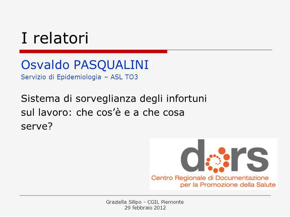 Graziella Silipo - CGIL Piemonte 29 febbraio 2012 I relatori Osvaldo PASQUALINI Servizio di Epidemiologia – ASL TO3 Sistema di sorveglianza degli info