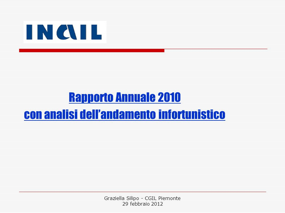 Graziella Silipo - CGIL Piemonte 29 febbraio 2012 Al 30 aprile 2011 15 mila infortuni in meno nel 2010 rispetto al 2009 e un numero di decessi che nel nostro Paese, per la prima volta dal dopoguerra, scende sotto i mille casi.