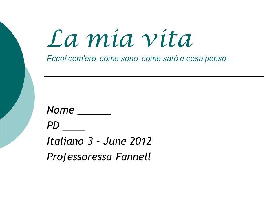 La mia vita Ecco! comero, come sono, come sarò e cosa penso… Nome ______ PD ____ Italiano 3 - June 2012 Professoressa Fannell