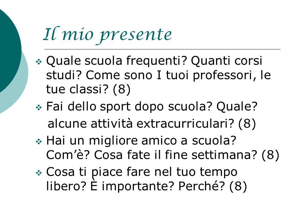 Il mio presente Quale scuola frequenti? Quanti corsi studi? Come sono I tuoi professori, le tue classi? (8) Fai dello sport dopo scuola? Quale? alcune