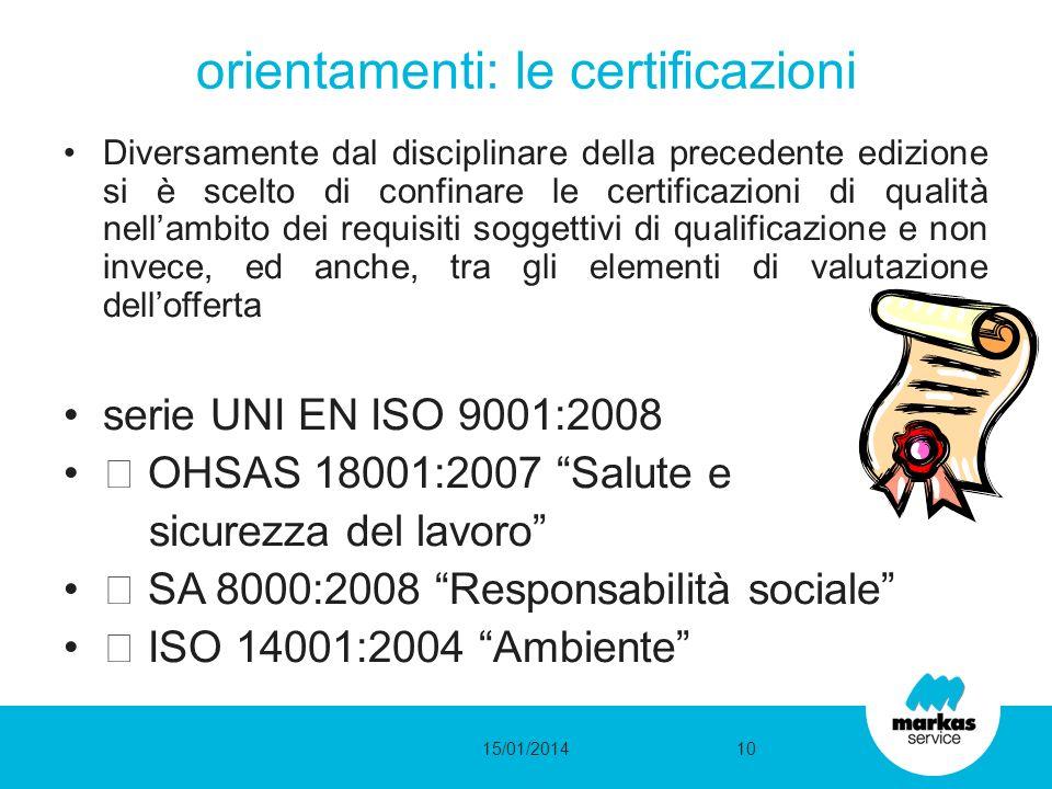 Diversamente dal disciplinare della precedente edizione si è scelto di confinare le certificazioni di qualità nellambito dei requisiti soggettivi di qualificazione e non invece, ed anche, tra gli elementi di valutazione dellofferta serie UNI EN ISO 9001:2008 OHSAS 18001:2007 Salute e sicurezza del lavoro SA 8000:2008 Responsabilità sociale ISO 14001:2004 Ambiente orientamenti: le certificazioni 15/01/201410