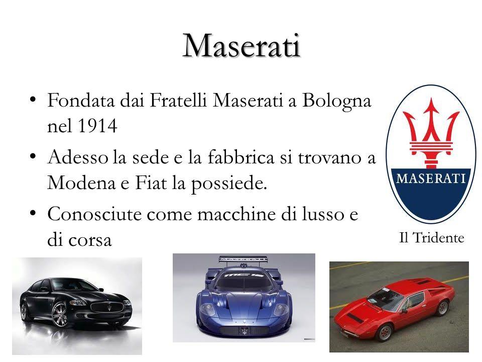 Maserati Fondata dai Fratelli Maserati a Bologna nel 1914 Adesso la sede e la fabbrica si trovano a Modena e Fiat la possiede. Conosciute come macchin