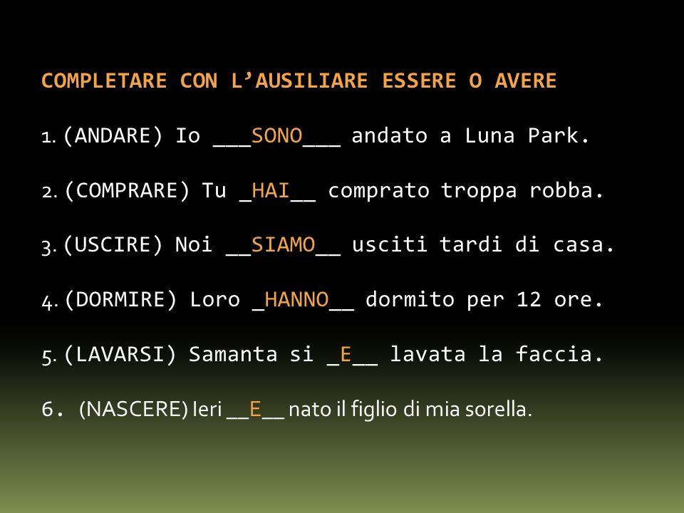 COMPLETARE CON LAUSILIARE ESSERE O AVERE 1. (ANDARE) Io ___SONO___ andato a Luna Park. 2. (COMPRARE) Tu _HAI__ comprato troppa robba. 3. (USCIRE) Noi