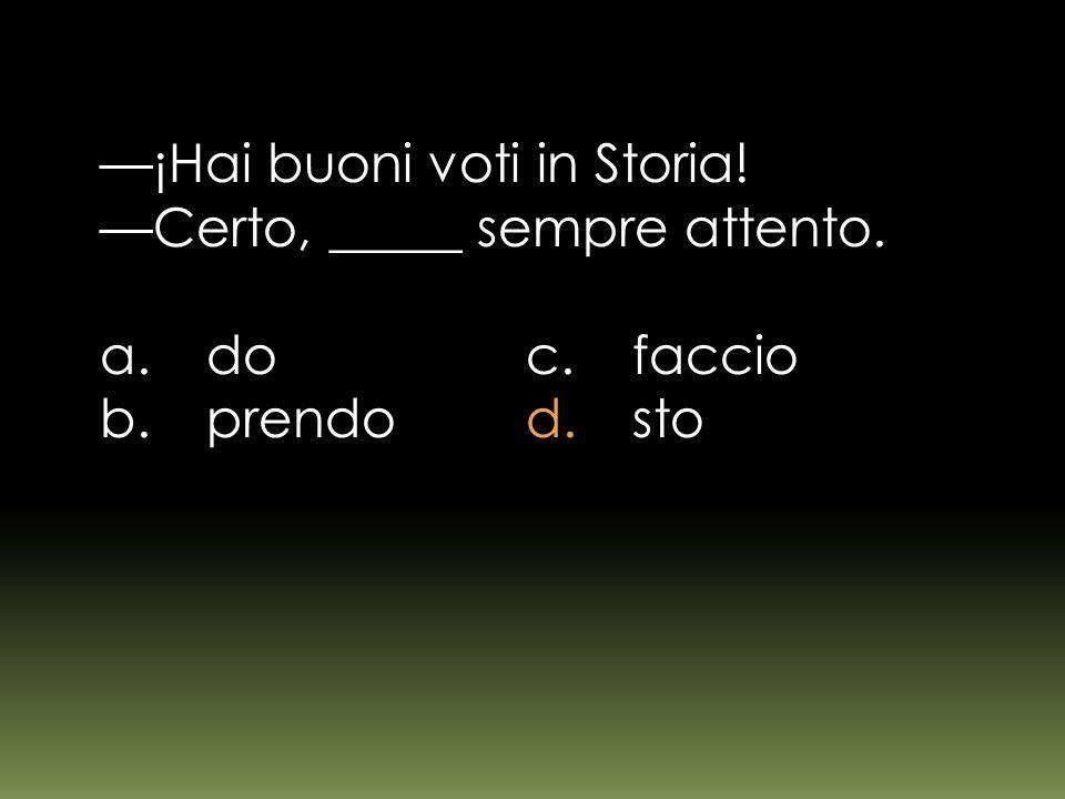¡Hai buoni voti in Storia! Certo, _____ sempre attento. a.doc.faccio b.prendod.sto
