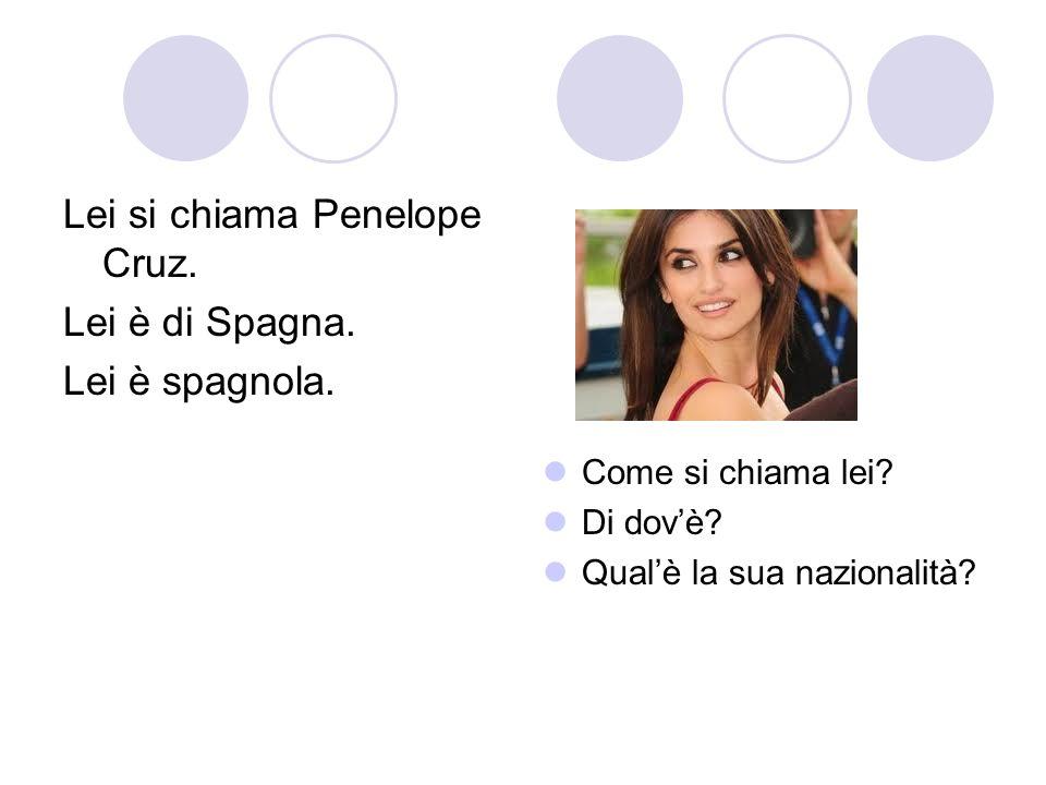 Lei si chiama Penelope Cruz. Lei è di Spagna. Lei è spagnola. Come si chiama lei? Di dovè? Qualè la sua nazionalità?