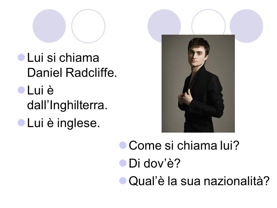 Lui si chiama Daniel Radcliffe. Lui è dallInghilterra. Lui è inglese. Come si chiama lui? Di dovè? Qualè la sua nazionalità?