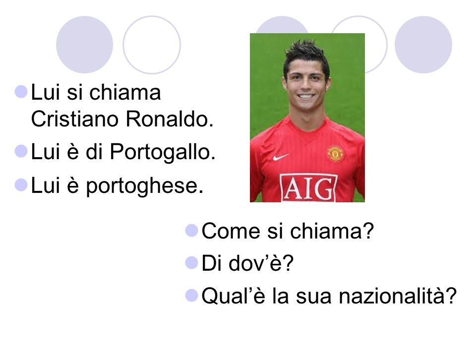 Lui si chiama Cristiano Ronaldo. Lui è di Portogallo. Lui è portoghese. Come si chiama? Di dovè? Qualè la sua nazionalità?