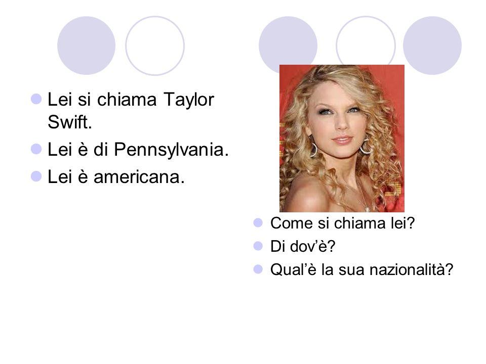 Lei si chiama Taylor Swift. Lei è di Pennsylvania. Lei è americana. Come si chiama lei? Di dovè? Qualè la sua nazionalità?