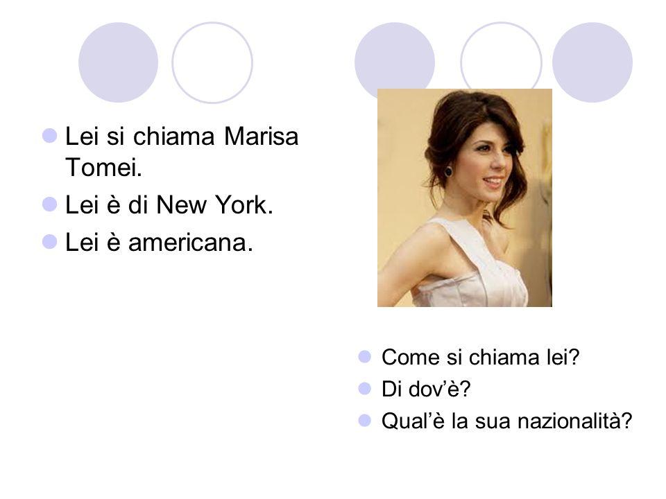Lei si chiama Marisa Tomei. Lei è di New York. Lei è americana. Come si chiama lei? Di dovè? Qualè la sua nazionalità?