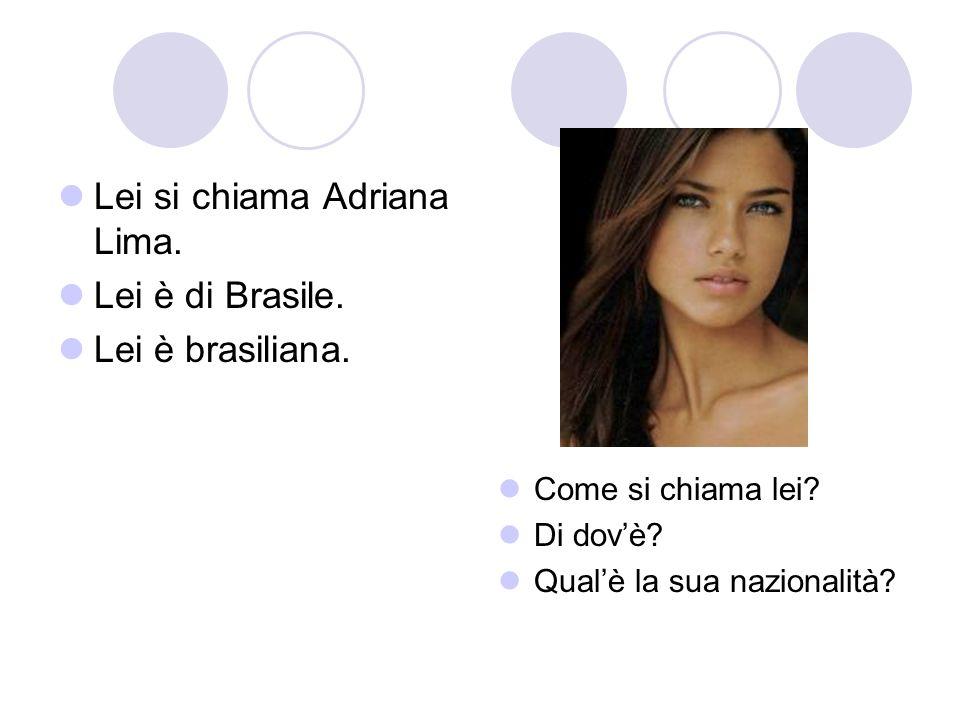 Lei si chiama Adriana Lima. Lei è di Brasile. Lei è brasiliana. Come si chiama lei? Di dovè? Qualè la sua nazionalità?